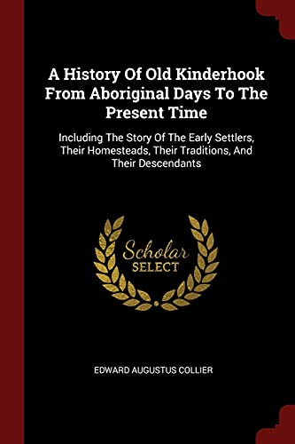 9781376241914: A History Of Old Kinderhook From Aboriginal Days To The Present Time: Including The Story Of The Early Settlers, Their Homesteads, Their Traditions, And Their Descendants