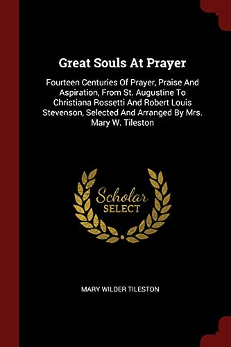 9781376243765: Great Souls At Prayer: Fourteen Centuries Of Prayer, Praise And Aspiration, From St. Augustine To Christiana Rossetti And Robert Louis Stevenson, Selected And Arranged By Mrs. Mary W. Tileston