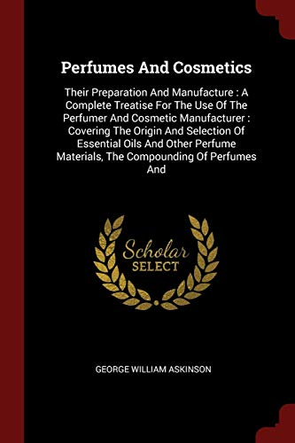 9781376262513: Perfumes And Cosmetics: Their Preparation And Manufacture : A Complete Treatise For The Use Of The Perfumer And Cosmetic Manufacturer : Covering The ... Materials, The Compounding Of Perfumes And