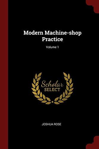 Modern Machine-Shop Practice; Volume 1: Rose, Joshua