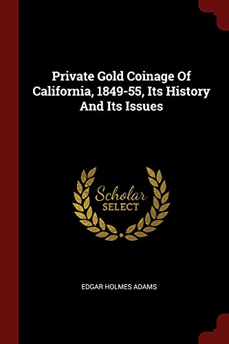 Private Gold Coinage of California, 1849-55, Its: Edgar Holmes Adams