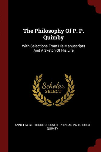9781376278316: The Philosophy Of P. P. Quimby: With Selections From His Manuscripts And A Sketch Of His Life