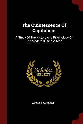9781376279900: The Quintessence Of Capitalism: A Study Of The History And Psychology Of The Modern Business Man
