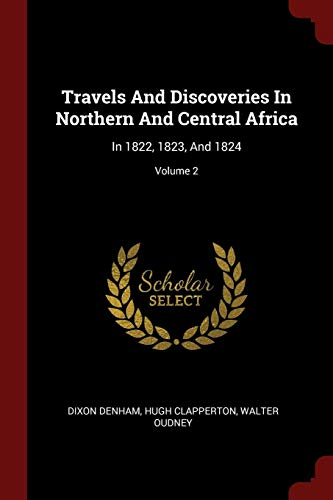 Travels And Discoveries In Northern And Central Africa: In 1822, 1823, And 1824; Volume 2: Dixon ...