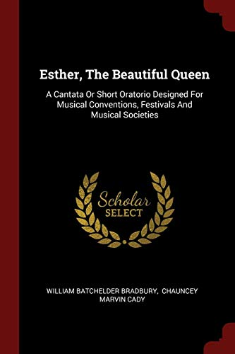9781376304985: Esther, The Beautiful Queen: A Cantata Or Short Oratorio Designed For Musical Conventions, Festivals And Musical Societies