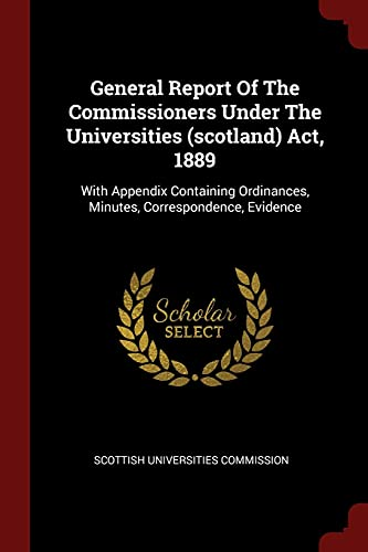 General Report of the Commissioners Under the: Commission, Scottish Universities