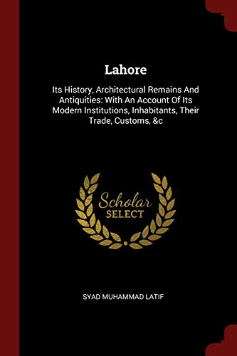 Lahore: Its History, Architectural Remains and Antiquities: Latif, Syad Muhammad