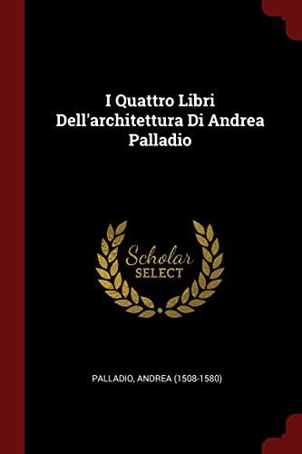 I Quattro Libri Dell'architettura Di Andrea Palladio: 1508-1580), Palladio Andrea