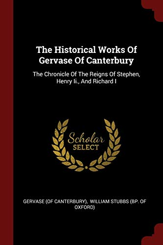 9781376349887: The Historical Works Of Gervase Of Canterbury: The Chronicle Of The Reigns Of Stephen, Henry Ii, And Richard I