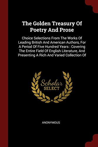 9781376353082: The Golden Treasury Of Poetry And Prose: Choice Selections From The Works Of Leading British And American Authors, For A Period Of Five Hundred Years ... Presenting A Rich And Varied Collection Of