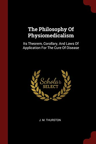 9781376355468: The Philosophy Of Physiomedicalism: Its Theorem, Corollary, And Laws Of Application For The Cure Of Disease