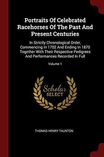 9781376359121: Portraits Of Celebrated Racehorses Of The Past And Present Centuries: In Strictly Chronological Order, Commencing In 1702 And Ending In 1870 Together ... And Performances Recorded In Full; Volume 1