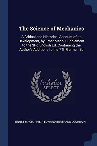 9781376390155: The Science of Mechanics: A Critical and Historical Account of Its Development, by Ernst Mach: Supplement to the 3Rd English Ed. Containing the Author's Additions to the 7Th German Ed