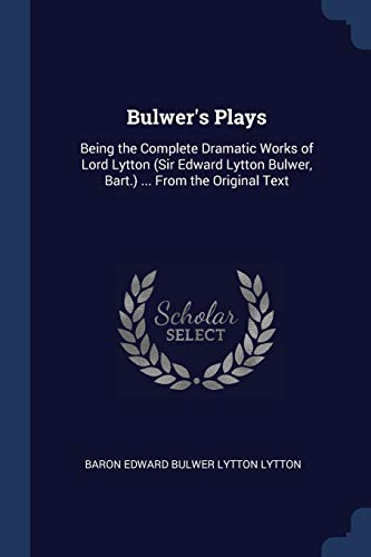 Bulwer's Plays: Being the Complete Dramatic Works: Baron Edward Bulwer