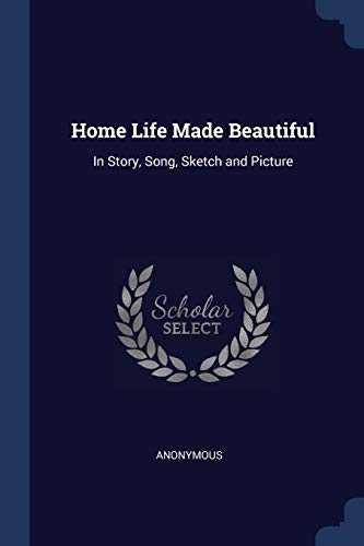 Home Life Made Beautiful: In Story, Song,: Anonymous