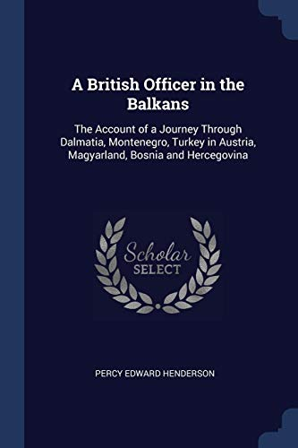 9781376449341: A British Officer in the Balkans: The Account of a Journey Through Dalmatia, Montenegro, Turkey in Austria, Magyarland, Bosnia and Hercegovina