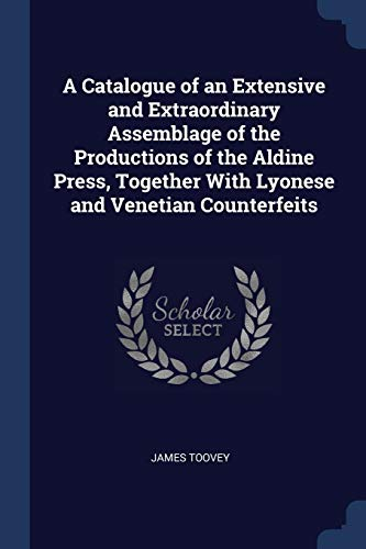 9781376515107: A Catalogue of an Extensive and Extraordinary Assemblage of the Productions of the Aldine Press, Together With Lyonese and Venetian Counterfeits