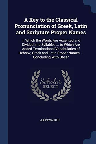 9781376547290: A Key to the Classical Pronunciation of Greek, Latin and Scripture Proper Names: In Which the Words Are Accented and Divided Into Syllables ... to ... Latin Proper Names ... Concluding With Obser