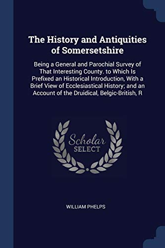 The History and Antiquities of Somersetshire: Being: Phelps, William