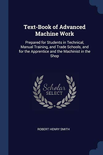 9781376570366: Text-Book of Advanced Machine Work: Prepared for Students in Technical, Manual Training, and Trade Schools, and for the Apprentice and the Machinist in the Shop