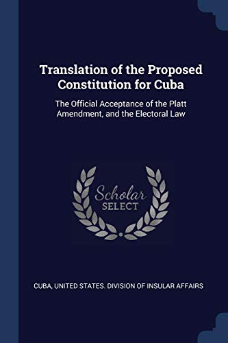 9781376582574: Translation of the Proposed Constitution for Cuba: The Official Acceptance of the Platt Amendment, and the Electoral Law