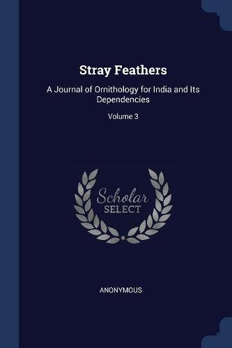 Stray Feathers: A Journal of Ornithology for India and Its Dependencies; Volume 3 (Paperback) - Anonymous