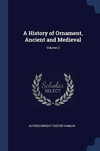 A History of Ornament, Ancient and Medieval;: Alfred Dwight Foster