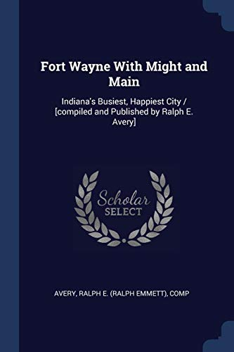 Fort Wayne With Might and Main: Indiana's: Avery, Ralph E.