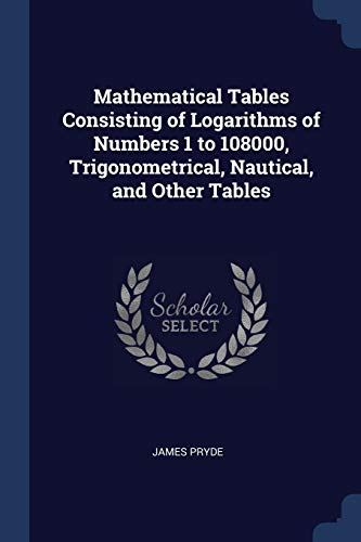 Mathematical Tables Consisting of Logarithms of Numbers: James Pryde
