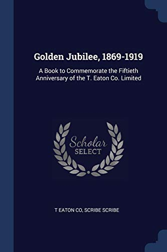 Golden Jubilee, 1869-1919: A Book to Commemorate: T Eaton Co,