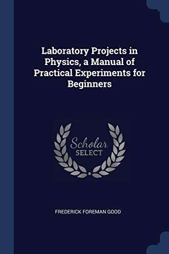 Laboratory Projects in Physics, a Manual of: Frederick Foreman Good