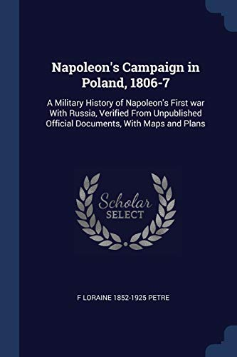 9781376752953: Napoleon's Campaign in Poland, 1806-7: A Military History of Napoleon's First war With Russia, Verified From Unpublished Official Documents, With Maps and Plans