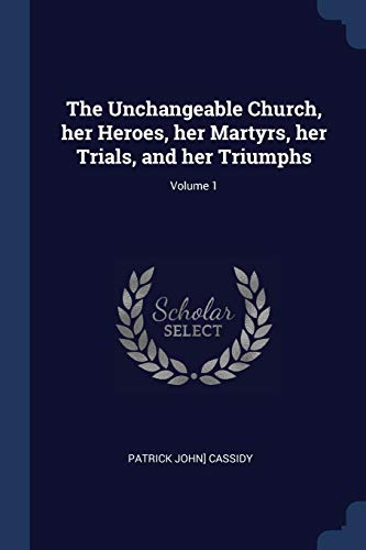 9781376757408: The Unchangeable Church, her Heroes, her Martyrs, her Trials, and her Triumphs; Volume 1