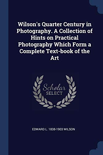 9781376790603: Wilson's Quarter Century in Photography. A Collection of Hints on Practical Photography Which Form a Complete Text-book of the Art