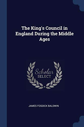 The King's Council in England During the: Baldwin, James Fosdick