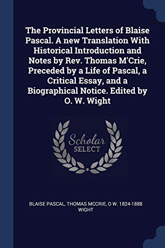 9781376885644: The Provincial Letters of Blaise Pascal. A new Translation With Historical Introduction and Notes by Rev. Thomas M'Crie, Preceded by a Life of Pascal, ... a Biographical Notice. Edited by O. W. Wight