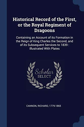 9781376904536: Historical Record of the First, or the Royal Regiment of Dragoons: Containing an Account of its Formation in the Reign of King Charles the Second, and Services to 1839 : Illustrated With Plates