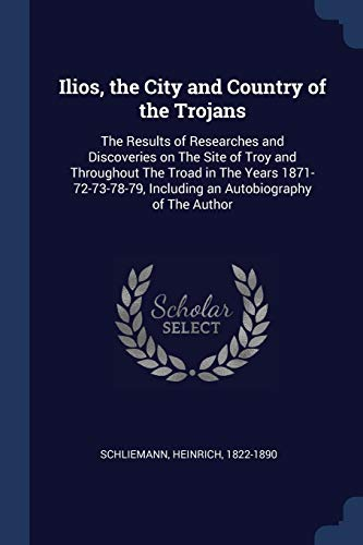 9781376974775: Ilios, the City and Country of the Trojans: The Results of Researches and Discoveries on The Site of Troy and Throughout The Troad in The Years ... Including an Autobiography of The Author