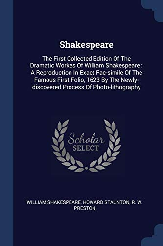 9781376980196: Shakespeare: The First Collected Edition Of The Dramatic Workes Of William Shakespeare : A Reproduction In Exact Fac-simile Of The Famous First Folio. Newly-discovered Process Of Photo-lithography