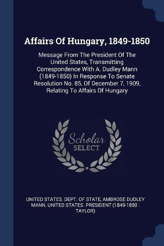 9781377007021: Affairs Of Hungary, 1849-1850: Message From The President Of The United States, Transmitting Correspondence With A. Dudley Mann (1849-1850) In ... 7, 1909, Relating To Affairs Of Hungary