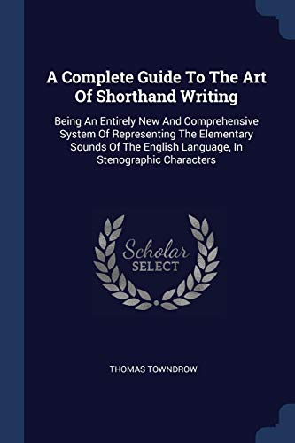 9781377017631: A Complete Guide To The Art Of Shorthand Writing: Being An Entirely New And Comprehensive System Of Representing The Elementary Sounds Of The English Language, In Stenographic Characters