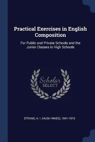 Practical Exercises in English Composition: For Public: H 1841-1919 Strang