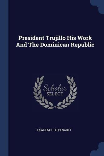 President Trujillo His Work and the Dominican: Lawrence De Besault