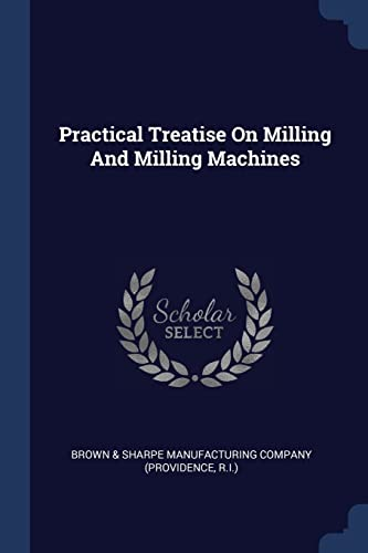 Practical Treatise on Milling and Milling Machines: Brown and. Sharpe