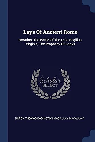 9781377058924: Lays Of Ancient Rome: Horatius, The Battle Of The Lake Regillus, Virginia, The Prophecy Of Capys