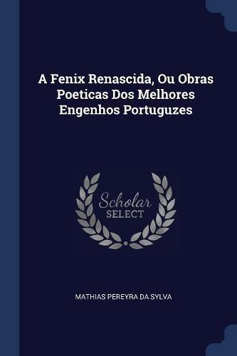 9781377077369: A Fenix Renascida, Ou Obras Poeticas Dos Melhores Engenhos Portuguzes
