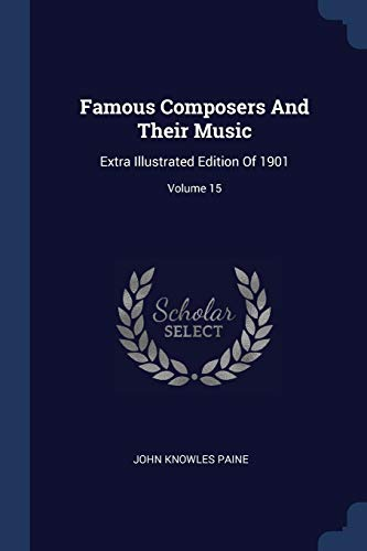 Famous Composers and Their Music: Extra Illustrated: John Knowles Paine