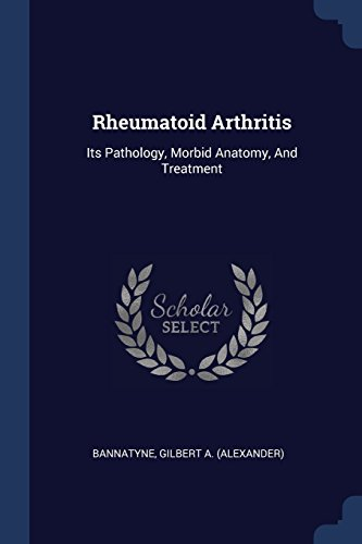 Rheumatoid Arthritis: Its Pathology, Morbid Anatomy, and: Bannatyne, Gilbert a.