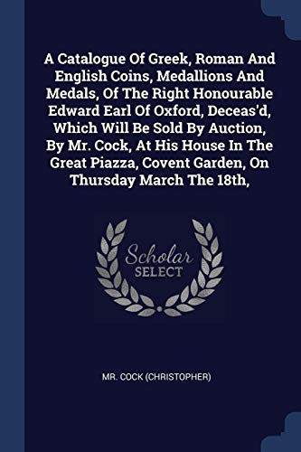 9781377123998: A Catalogue Of Greek, Roman And English Coins, Medallions And Medals, Of The Right Honourable Edward Earl Of Oxford, Deceas'd, Which Will Be Sold By ... Covent Garden, On Thursday March The 18th,
