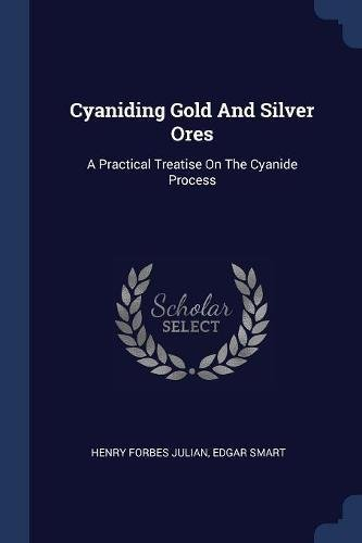 Cyaniding Gold and Silver Ores: A Practical: Edgar Smart, Henry